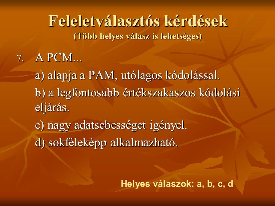 Feleletválasztós kérdések (Több helyes válasz is lehetséges) 7. A PCM... a) alapja a PAM, utólagos kódolással. b) a legfontosabb értékszakaszos kódolá