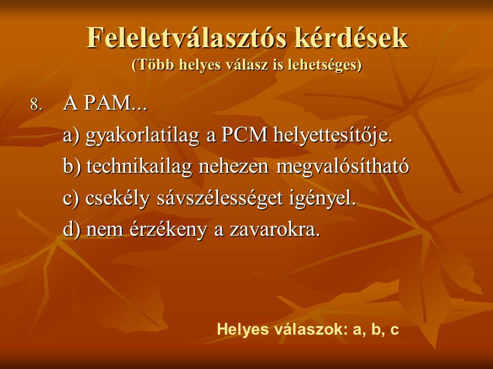 Feleletválasztós kérdések (Több helyes válasz is lehetséges) 8. A PAM... a) gyakorlatilag a PCM helyettesítője. b) technikailag nehezen megvalósítható