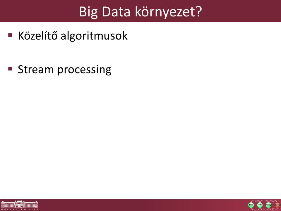 Big Data környezet  Közelítő algoritmusok  Stream processing