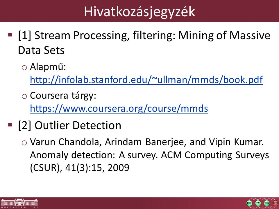 Hivatkozásjegyzék  [1] Stream Processing, filtering: Mining of Massive Data Sets o Alapmű: http://infolab.stanford.edu/~ullman/mmds/book.pdf http://infolab.stanford.edu/~ullman/mmds/book.pdf o Coursera tárgy: https://www.coursera.org/course/mmds https://www.coursera.org/course/mmds  [2] Outlier Detection o Varun Chandola, Arindam Banerjee, and Vipin Kumar.