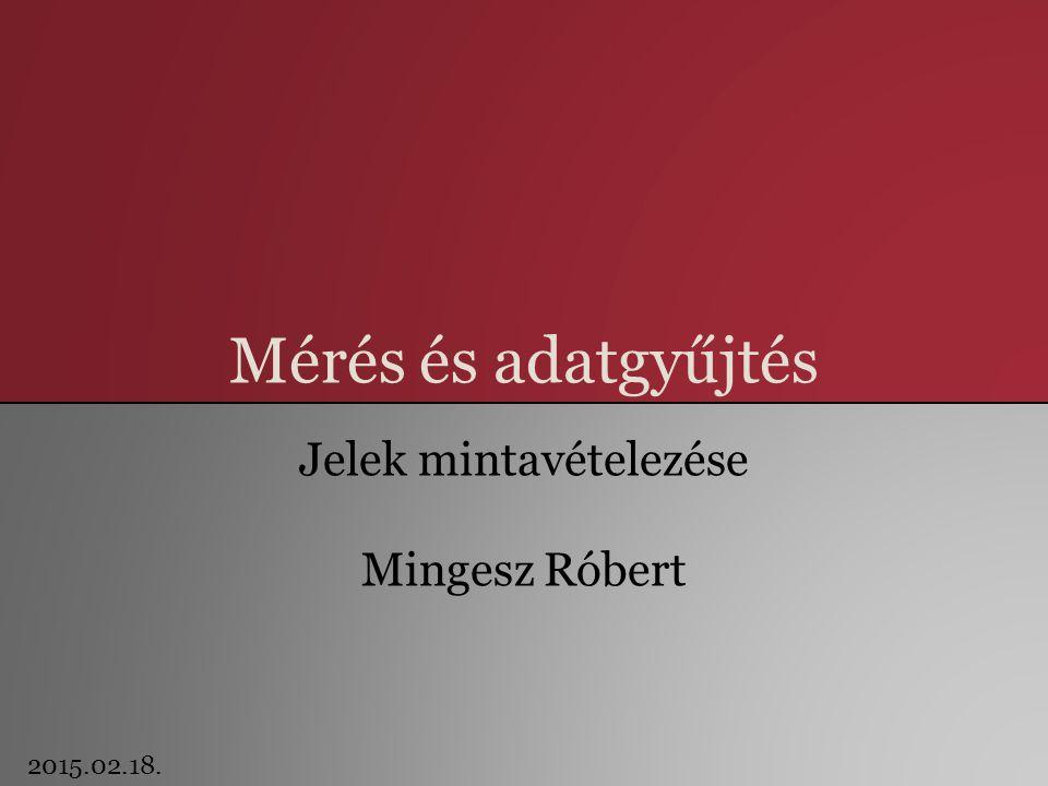 Mérés és adatgyűjtés Jelek mintavételezése Mingesz Róbert 2015.02.18.