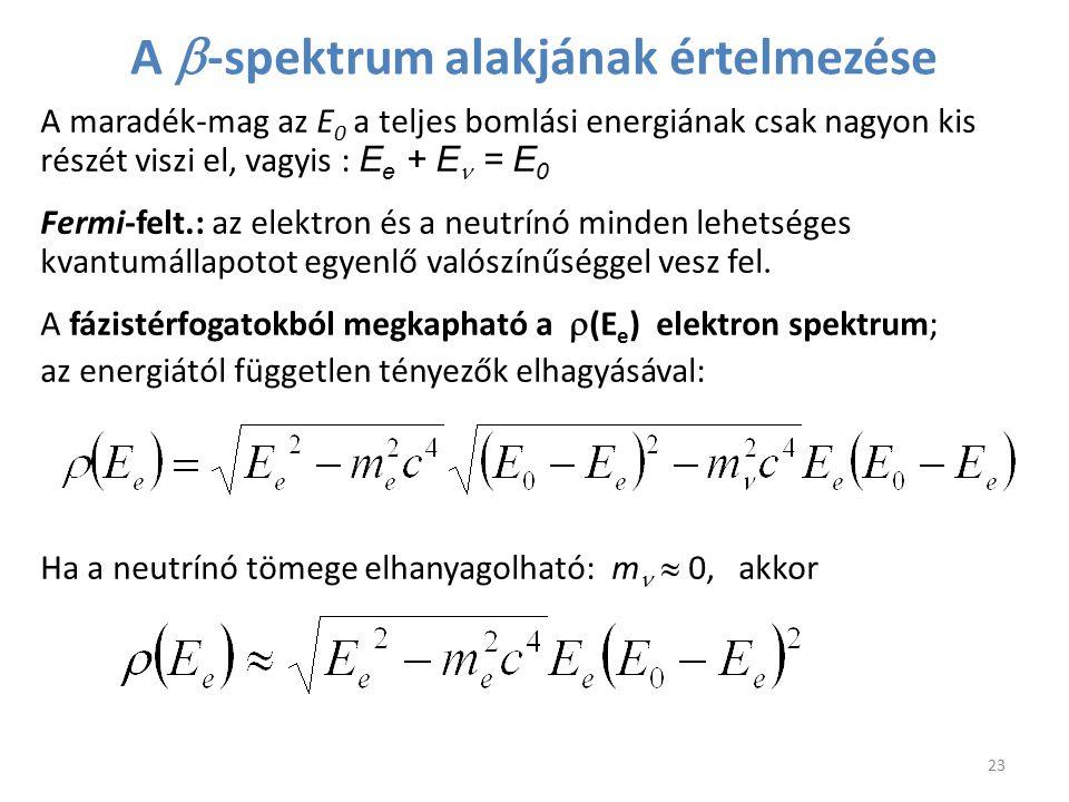 A  -spektrum alakjának értelmezése A maradék-mag az E 0 a teljes bomlási energiának csak nagyon kis részét viszi el, vagyis : E e + E = E 0 Fermi-fel