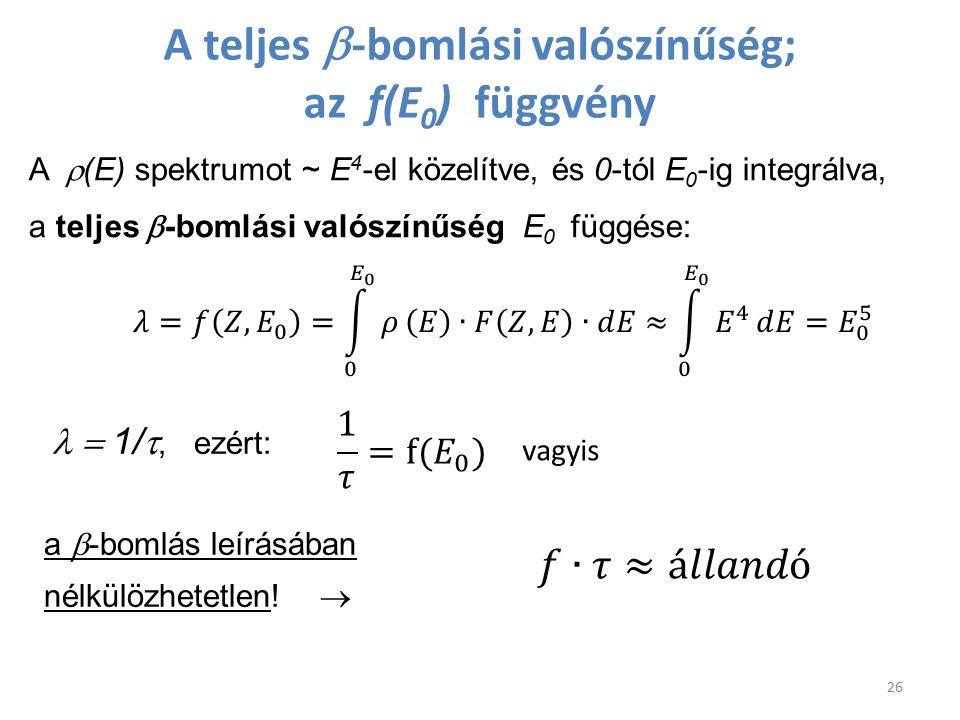 A teljes  -bomlási valószínűség; az f(E 0 ) függvény A  (E) spektrumot ~ E 4 -el közelítve, és 0-tól E 0 -ig integrálva, a teljes  -bomlási valószí