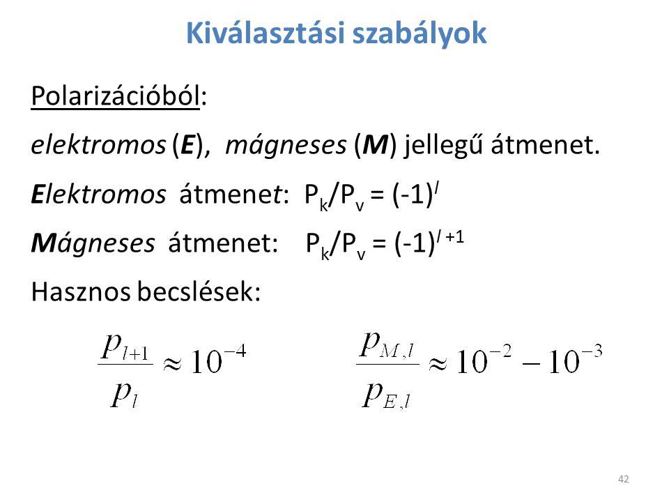 Kiválasztási szabályok Polarizációból: elektromos (E), mágneses (M) jellegű átmenet. Elektromos átmenet: P k /P v = (-1) l Mágneses átmenet: P k /P v