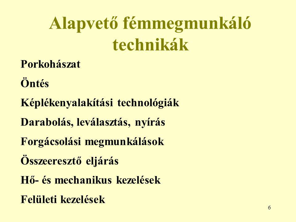 6 Alapvető fémmegmunkáló technikák Porkohászat Öntés Képlékenyalakítási technológiák Darabolás, leválasztás, nyírás Forgácsolási megmunkálások Összeeresztő eljárás Hő- és mechanikus kezelések Felületi kezelések