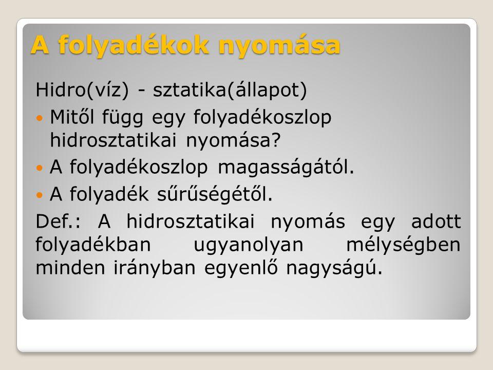 A folyadékok nyomása Hidro(víz) - sztatika(állapot) Mitől függ egy folyadékoszlop hidrosztatikai nyomása? A folyadékoszlop magasságától. A folyadék sű