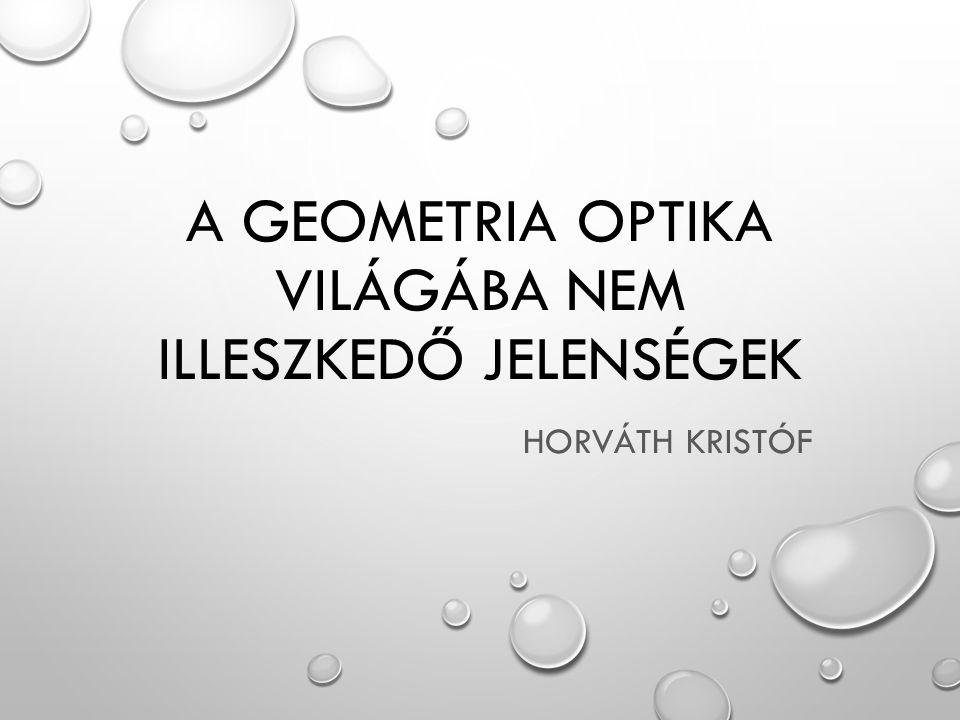 A GEOMETRIA OPTIKA VILÁGÁBA NEM ILLESZKEDŐ JELENSÉGEK HORVÁTH KRISTÓF