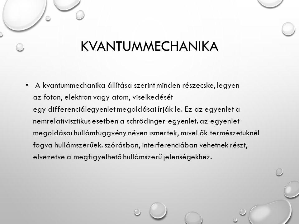 KVANTUMMECHANIKA A kvantummechanika állítása szerint minden részecske, legyen az foton, elektron vagy atom, viselkedését egy differenciálegyenlet megoldásai írják le.
