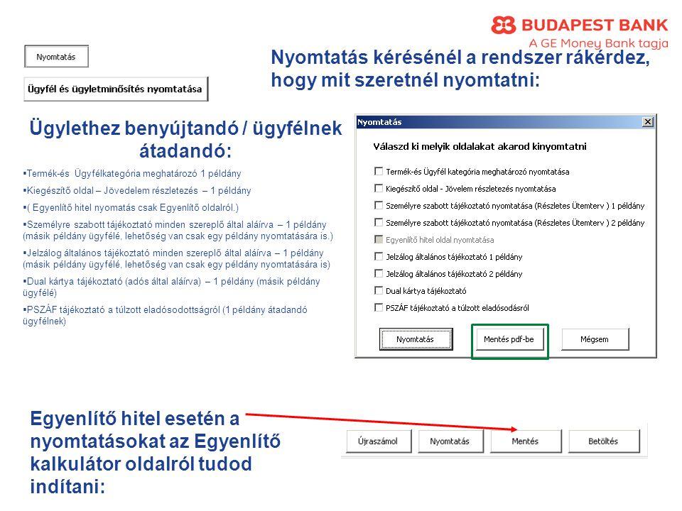 Nyomtatás kérésénél a rendszer rákérdez, hogy mit szeretnél nyomtatni: Ügylethez benyújtandó / ügyfélnek átadandó:  Termék-és Ügyfélkategória meghatározó 1 példány  Kiegészítő oldal – Jövedelem részletezés – 1 példány  ( Egyenlítő hitel nyomatás csak Egyenlítő oldalról.)  Személyre szabott tájékoztató minden szereplő által aláírva – 1 példány (másik példány ügyfélé, lehetőség van csak egy példány nyomtatására is.)  Jelzálog általános tájékoztató minden szereplő által aláírva – 1 példány (másik példány ügyfélé, lehetőség van csak egy példány nyomtatására is)  Dual kártya tájékoztató (adós által aláírva) – 1 példány (másik példány ügyfélé)  PSZÁF tájékoztató a túlzott eladósodottságról (1 példány átadandó ügyfélnek) Egyenlítő hitel esetén a nyomtatásokat az Egyenlítő kalkulátor oldalról tudod indítani: