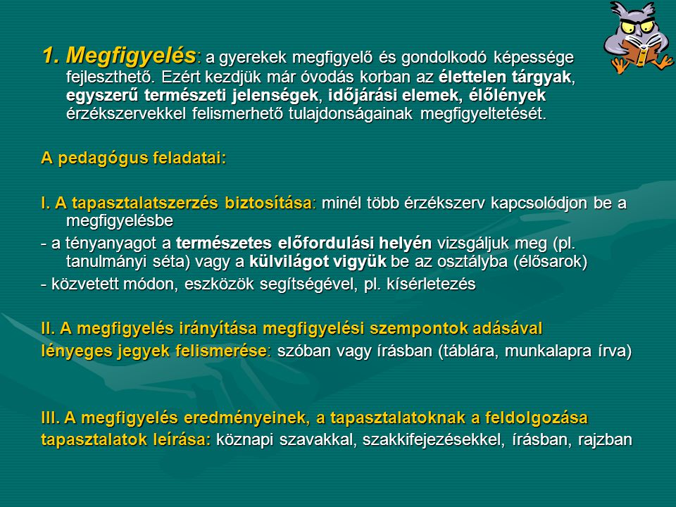 gondolkodási műveletek végzése analízis: a tárgyak, jelenségek, részekre bontása, alkotóelemeinek feltárása gondolatban és gyakorlatban szintézis: önálló részekből az egész újbóli létrehozása összehasonlítás: több tárgy vagy élőlény azonos, hasonló, eltérő tulajdonságainak megállapítása csoportosítás, rendezés: összehasonlítás alapján, tanári vagy tanulói szempont alapján absztrahálás (elvonatkoztatás): az érzékelt tárgy, élőlény, jelenség lényeges tulajdonságainak kiemelése, megkülönböztetése a lényegtelentől általánosítás: tárgyak, élőlények, jelenségek, folyamatok közös, lényeges vonásainak kiemelése, összegzése, lényeges összefüggések feltárása konkretizálás: általános elvek, törvényszerűségek meghatározott, egyes feladatokra, helyzetekre történő alkalmazása, következtetés: indukció: világos tényfeltárás, tények elmezését követő általánosítás dedukció: a már korábban megismert általánosítások felhasználásával újabb tények, jelenségek, folyamatok megértése, felismerése