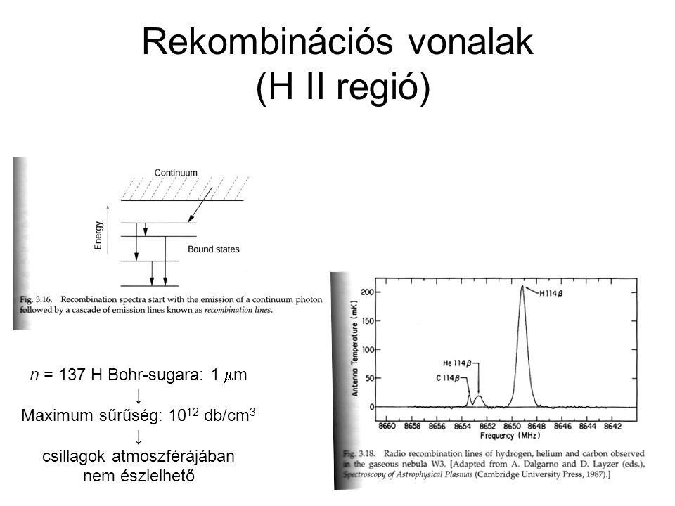 Rekombinációs vonalak (H II regió) n = 137 H Bohr-sugara: 1  m ↓ Maximum sűrűség: 10 12 db/cm 3 ↓ csillagok atmoszférájában nem észlelhető