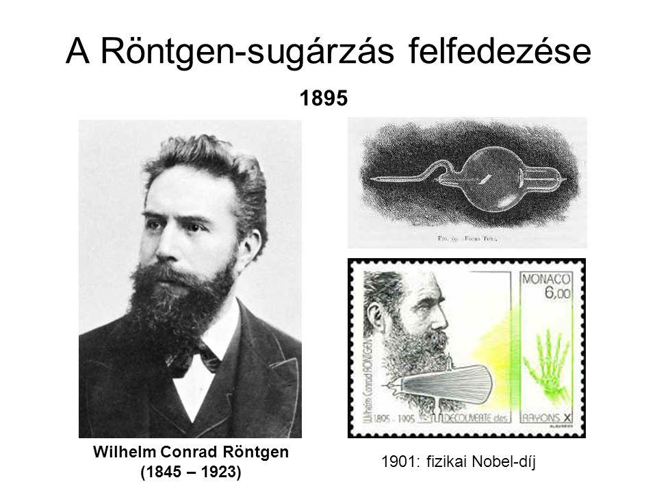A Röntgen-sugárzás felfedezése Wilhelm Conrad Röntgen (1845 – 1923) 1901: fizikai Nobel-díj 1895