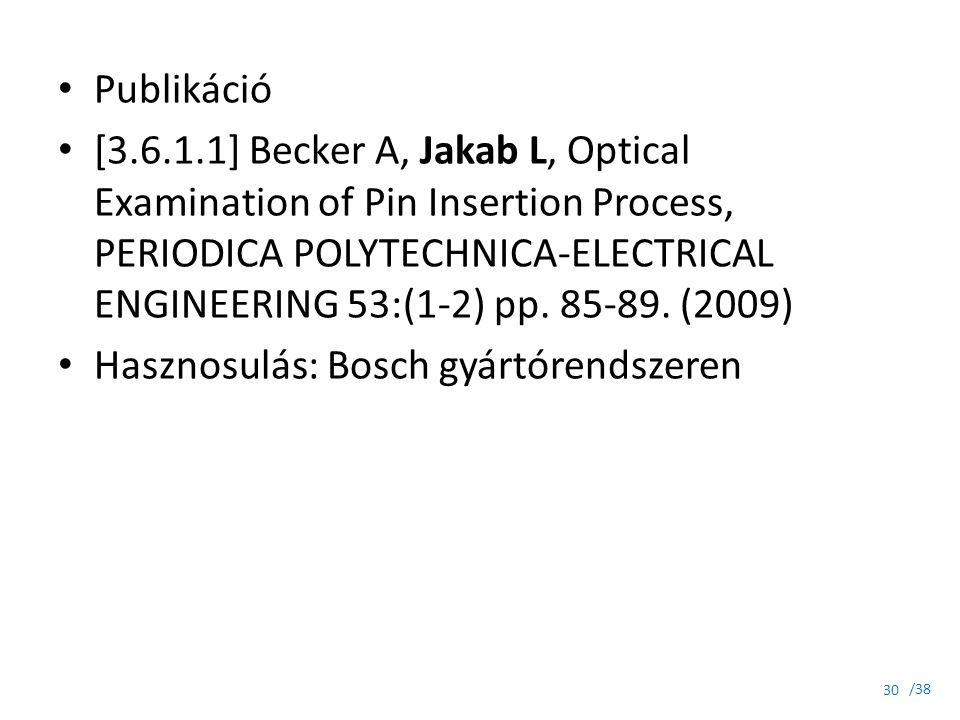 /38 Publikáció [3.6.1.1] Becker A, Jakab L, Optical Examination of Pin Insertion Process, PERIODICA POLYTECHNICA-ELECTRICAL ENGINEERING 53:(1-2) pp. 8