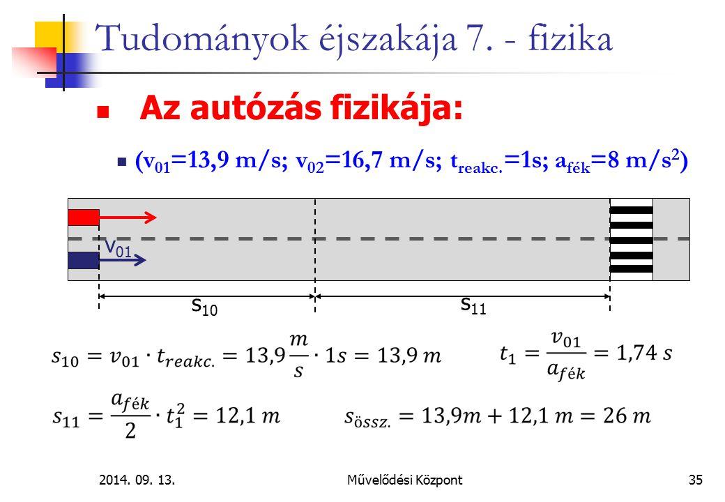 2014. 09. 13.Művelődési Központ35 Tudományok éjszakája 7. - fizika Az autózás fizikája: (v 01 =13,9 m/s; v 02 =16,7 m/s; t reakc. =1s; a fék =8 m/s 2