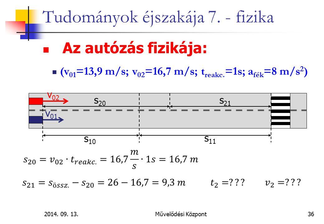 2014. 09. 13.Művelődési Központ36 Tudományok éjszakája 7. - fizika Az autózás fizikája: (v 01 =13,9 m/s; v 02 =16,7 m/s; t reakc. =1s; a fék =8 m/s 2
