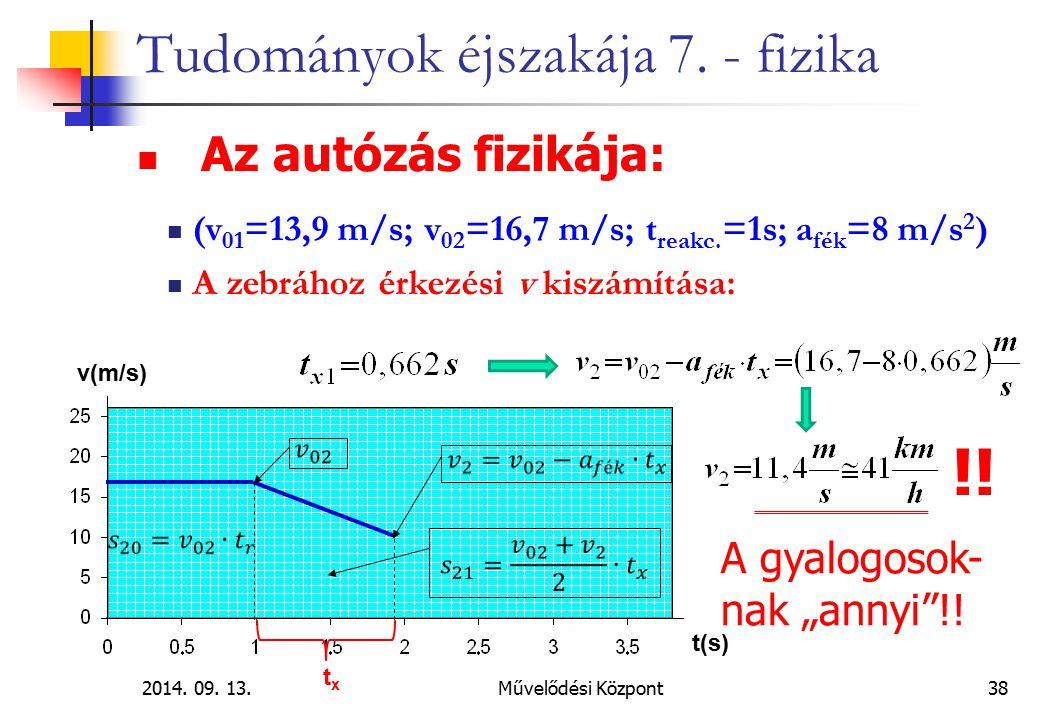 2014. 09. 13.Művelődési Központ38 Tudományok éjszakája 7. - fizika Az autózás fizikája: (v 01 =13,9 m/s; v 02 =16,7 m/s; t reakc. =1s; a fék =8 m/s 2