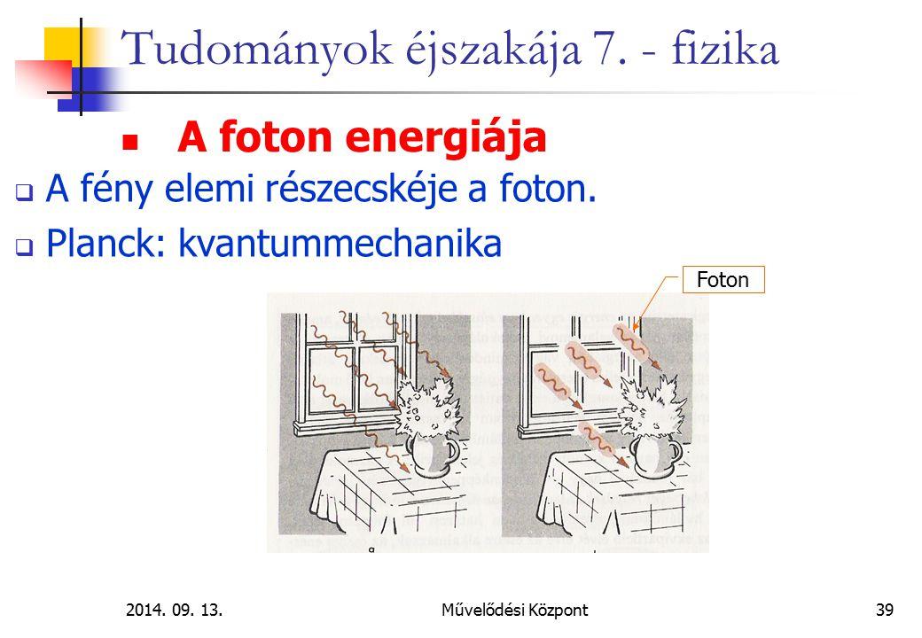 2014. 09. 13.Művelődési Központ39 Tudományok éjszakája 7. - fizika  A fény elemi részecskéje a foton.  Planck: kvantummechanika A foton energiája Fo