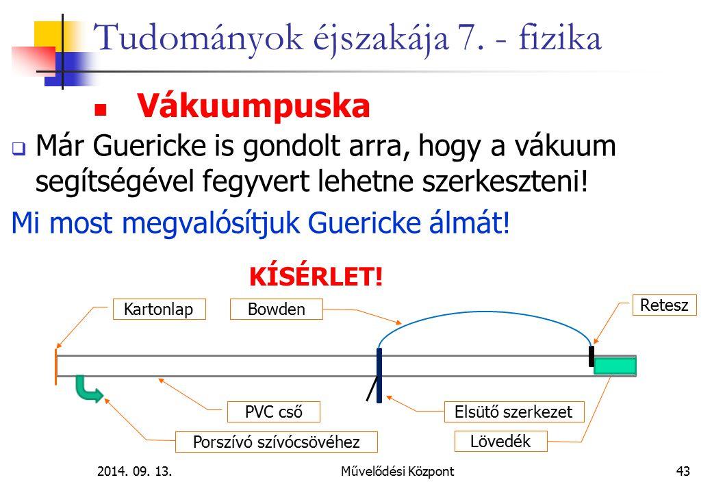 2014. 09. 13.Művelődési Központ43 Tudományok éjszakája 7. - fizika  Már Guericke is gondolt arra, hogy a vákuum segítségével fegyvert lehetne szerkes