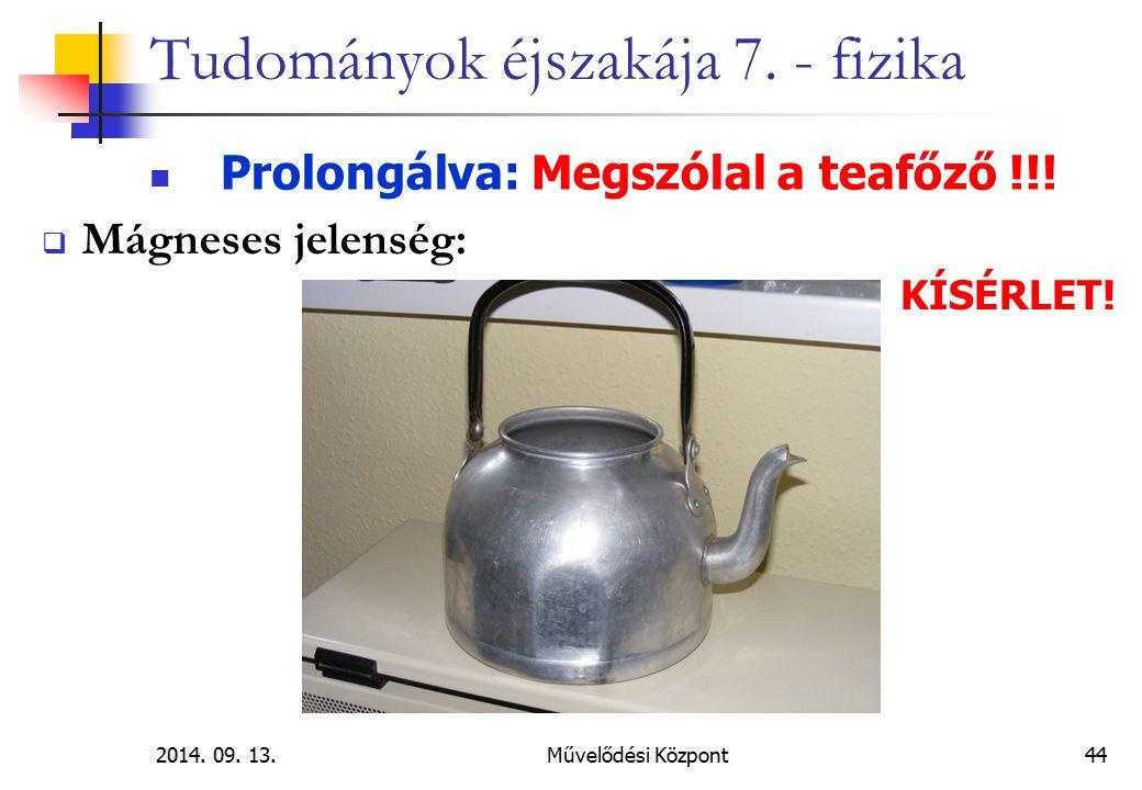 2014. 09. 13.Művelődési Központ44 Tudományok éjszakája 7. - fizika Prolongálva: Megszólal a teafőző !!!  Mágneses jelenség: KÍSÉRLET!