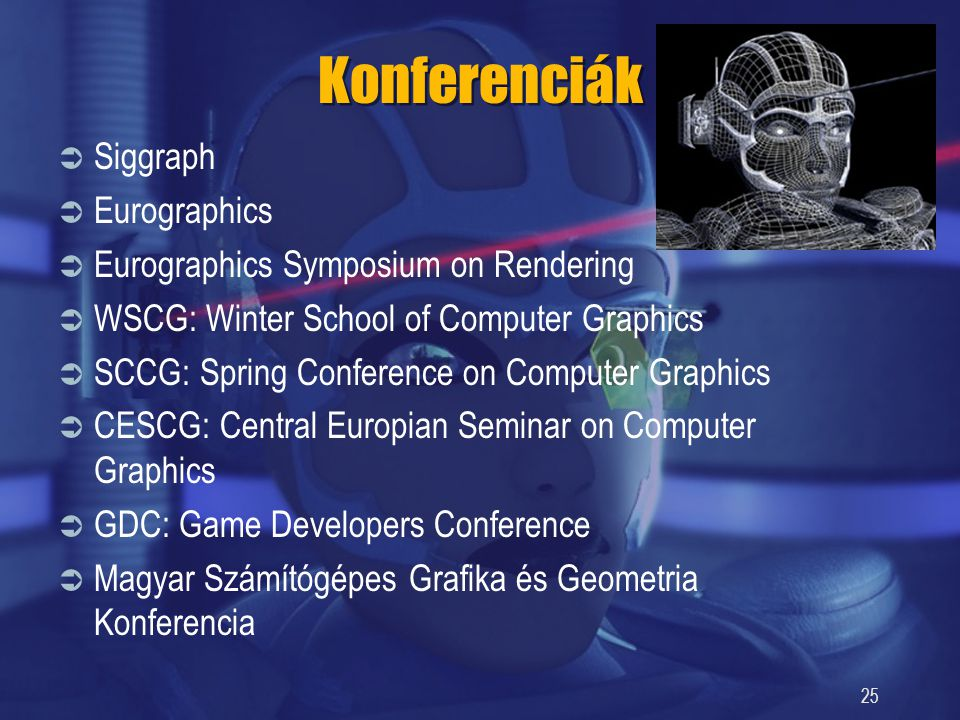 25 Konferenciák  Siggraph  Eurographics  Eurographics Symposium on Rendering  WSCG: Winter School of Computer Graphics  SCCG: Spring Conference on Computer Graphics  CESCG: Central Europian Seminar on Computer Graphics  GDC: Game Developers Conference  Magyar Számítógépes Grafika és Geometria Konferencia