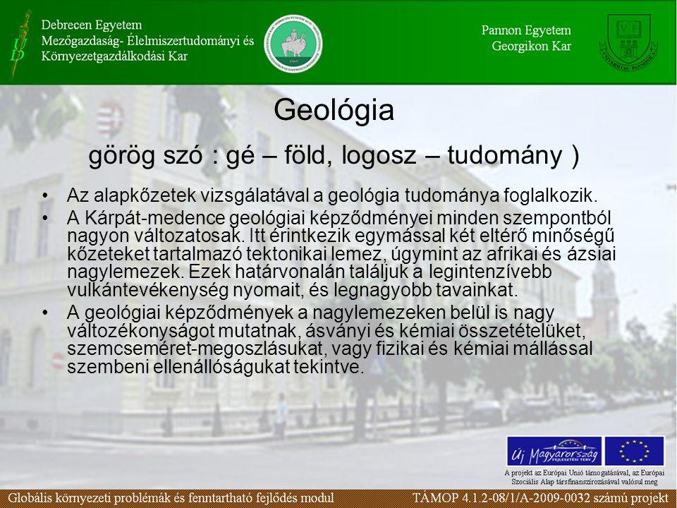 Geológia görög szó : gé – föld, logosz – tudomány ) Az alapkőzetek vizsgálatával a geológia tudománya foglalkozik. A Kárpát-medence geológiai képződmé