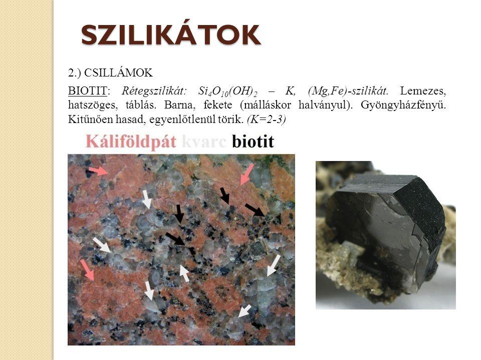 2.) CSILLÁMOK BIOTIT: Rétegszilikát: Si 4 O 10 (OH) 2 – K, (Mg,Fe)-szilikát. Lemezes, hatszöges, táblás. Barna, fekete (málláskor halványul). Gyöngyhá