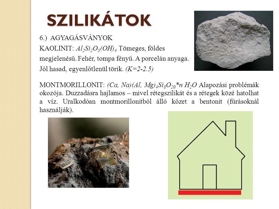 6.) AGYAGÁSVÁNYOK KAOLINIT: Al 2 Si 2 O 5 (OH) 4 Tömeges, földes megjelenésű. Fehér, tompa fényű. A porcelán anyaga. Jól hasad, egyenlőtlenül törik. (