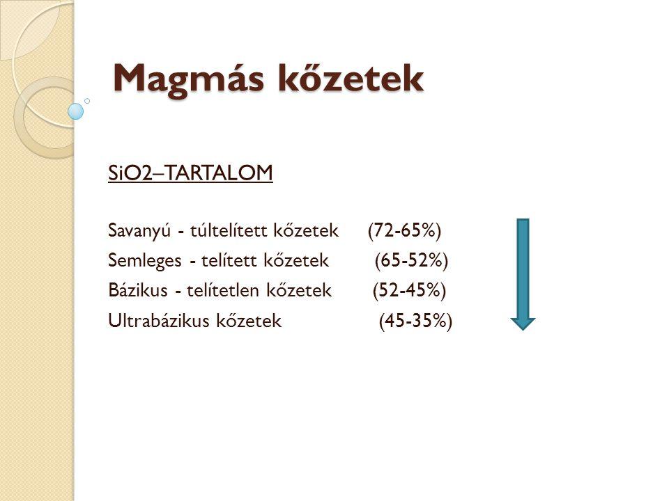 SiO2–TARTALOM Savanyú - túltelített kőzetek (72-65%) Semleges - telített kőzetek (65-52%) Bázikus - telítetlen kőzetek (52-45%) Ultrabázikus kőzetek (