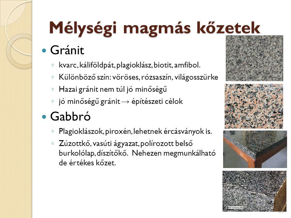 Mélységi magmás kőzetek Gránit ◦ kvarc, káliföldpát, plagioklász, biotit, amfibol. ◦ Különböző szín: vöröses, rózsaszín, világosszürke ◦ Hazai gránit