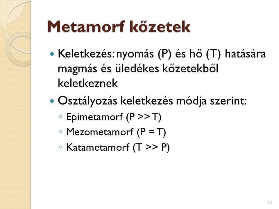 Metamorf kőzetek Keletkezés: nyomás (P) és hő (T) hatására magmás és üledékes kőzetekből keletkeznek Osztályozás keletkezés módja szerint: ◦ Epimetamo
