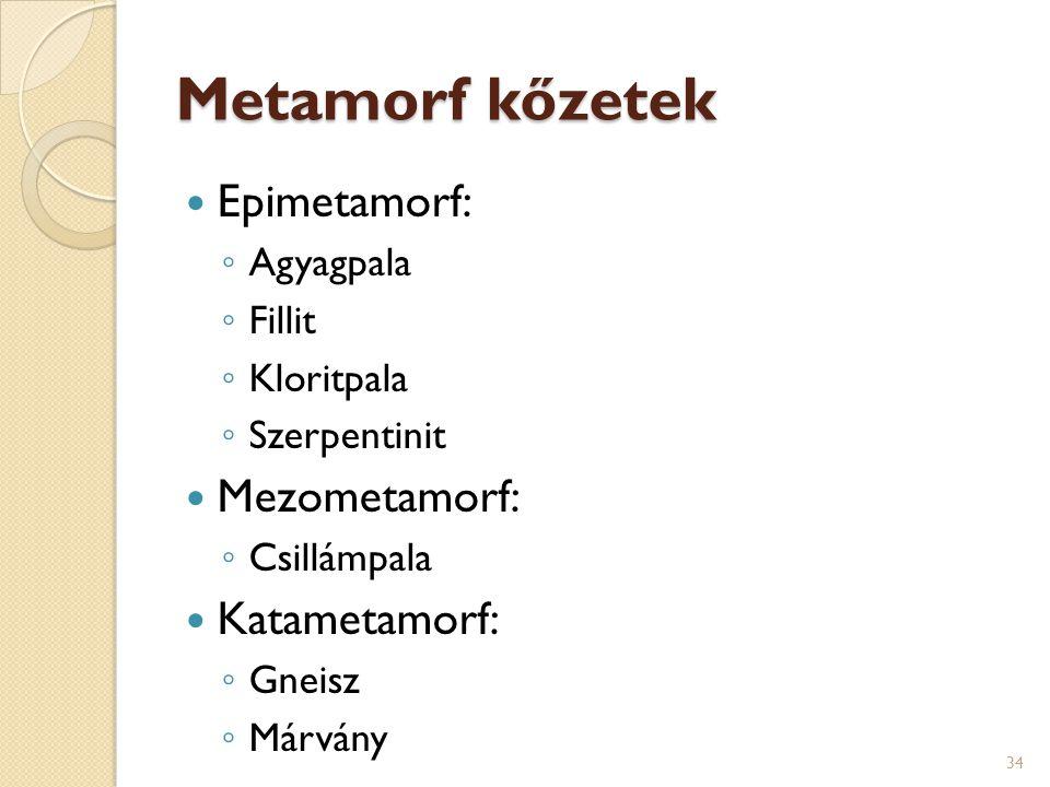 Metamorf kőzetek Epimetamorf: ◦ Agyagpala ◦ Fillit ◦ Kloritpala ◦ Szerpentinit Mezometamorf: ◦ Csillámpala Katametamorf: ◦ Gneisz ◦ Márvány 34