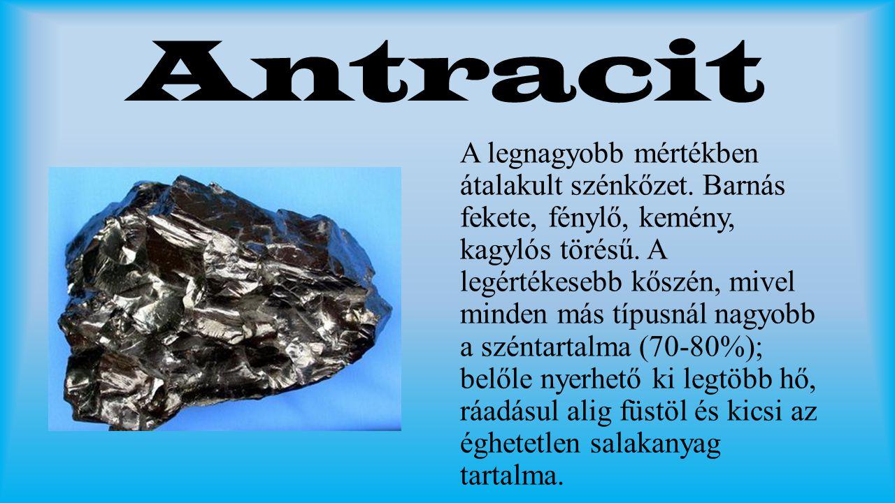 Antracit A legnagyobb mértékben átalakult szénkőzet. Barnás fekete, fénylő, kemény, kagylós törésű. A legértékesebb kőszén, mivel minden más típusnál