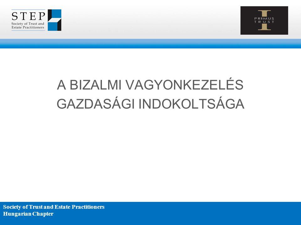 A BIZALMI VAGYONKEZELÉS GAZDASÁGI INDOKOLTSÁGA Society of Trust and Estate Practitioners Hungarian Chapter