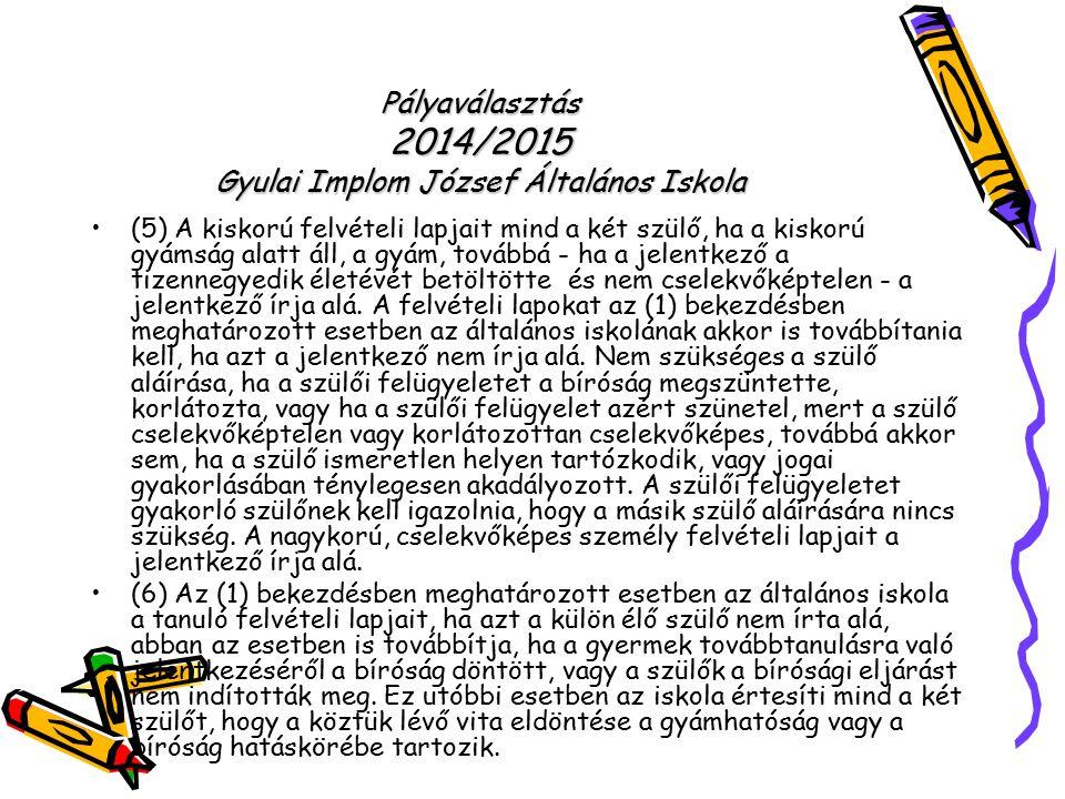 Pályaválasztás 2014/2015 Gyulai Implom József Általános Iskola (5) A kiskorú felvételi lapjait mind a két szülő, ha a kiskorú gyámság alatt áll, a gyá