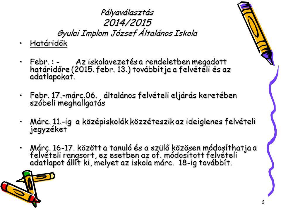 6 Pályaválasztás 2014/2015 Gyulai Implom József Általános Iskola HatáridőkHatáridők Febr. : - Az iskolavezetés a rendeletben megadott határidőre (2015