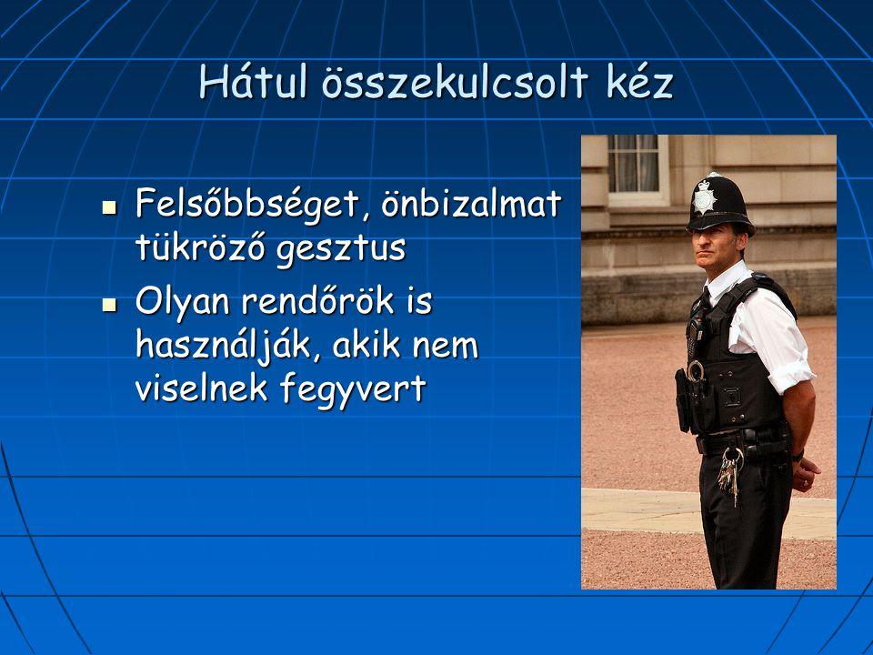 Hátul összekulcsolt kéz Felsőbbséget, önbizalmat tükröző gesztus Felsőbbséget, önbizalmat tükröző gesztus Olyan rendőrök is használják, akik nem viselnek fegyvert Olyan rendőrök is használják, akik nem viselnek fegyvert