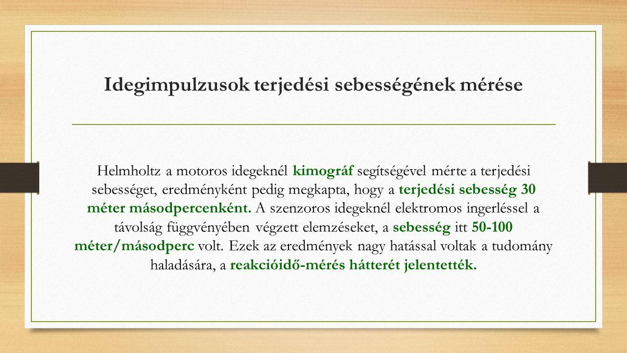 Idegimpulzusok terjedési sebességének mérése Helmholtz a motoros idegeknél kimográf segítségével mérte a terjedési sebességet, eredményként pedig megkapta, hogy a terjedési sebesség 30 méter másodpercenként.