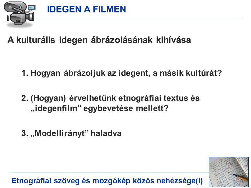 IDEGEN A FILMEN Etnográfiai szöveg és mozgókép közös nehézsége(i) A kulturális idegen ábrázolásának kihívása 1.