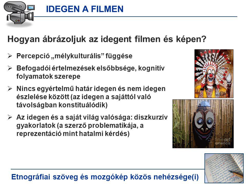 IDEGEN A FILMEN Etnográfiai szöveg és mozgókép közös nehézsége(i) Hogyan ábrázoljuk az idegent filmen és képen.