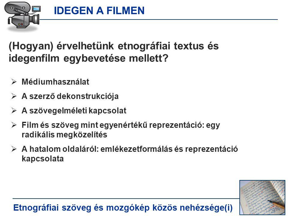 IDEGEN A FILMEN Etnográfiai szöveg és mozgókép közös nehézsége(i) (Hogyan) érvelhetünk etnográfiai textus és idegenfilm egybevetése mellett.