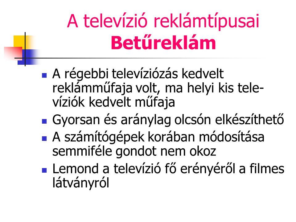 A televízió reklámtípusai Betűreklám A régebbi televíziózás kedvelt reklámműfaja volt, ma helyi kis tele- víziók kedvelt műfaja Gyorsan és aránylag ol