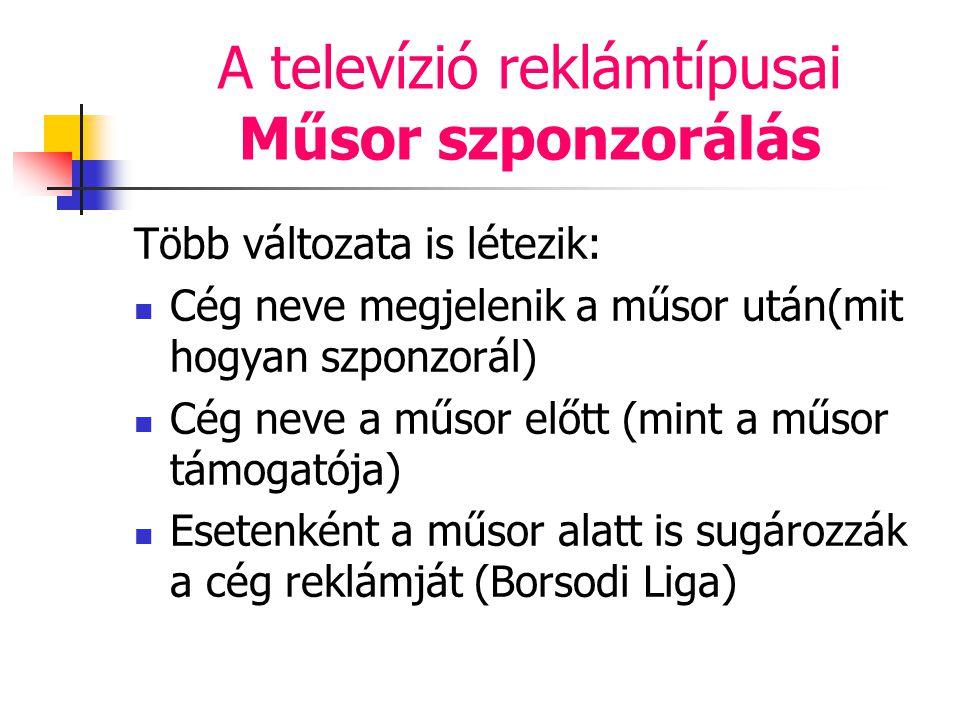 A televízió reklámtípusai Műsor szponzorálás Több változata is létezik: Cég neve megjelenik a műsor után(mit hogyan szponzorál) Cég neve a műsor előtt