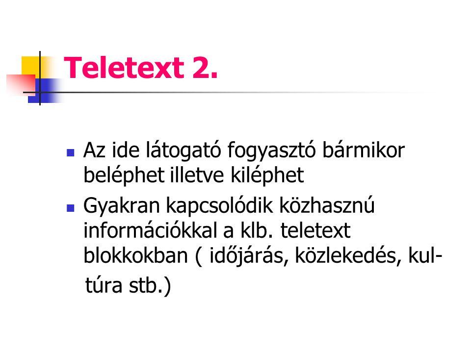 Teletext 2. Az ide látogató fogyasztó bármikor beléphet illetve kiléphet Gyakran kapcsolódik közhasznú információkkal a klb. teletext blokkokban ( idő