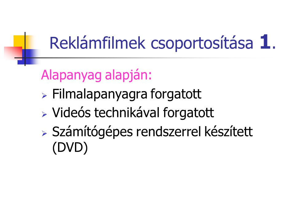 Reklámfilmek csoportosítása 1. Alapanyag alapján:  Filmalapanyagra forgatott  Videós technikával forgatott  Számítógépes rendszerrel készített (DVD