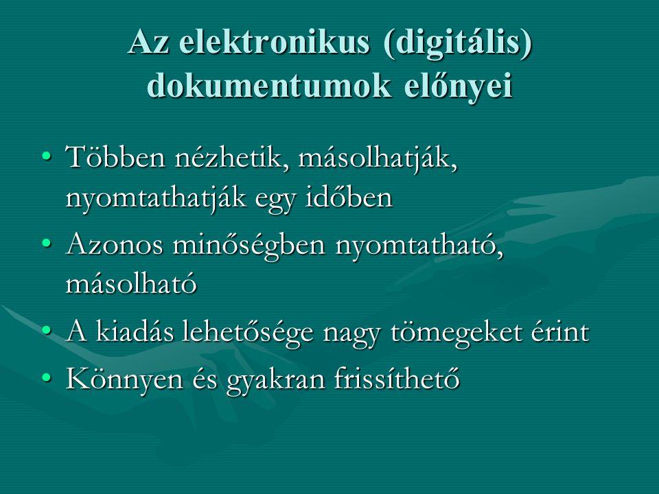 Az elektronikus (digitális) dokumentumok előnyei Többen nézhetik, másolhatják, nyomtathatják egy időbenTöbben nézhetik, másolhatják, nyomtathatják egy