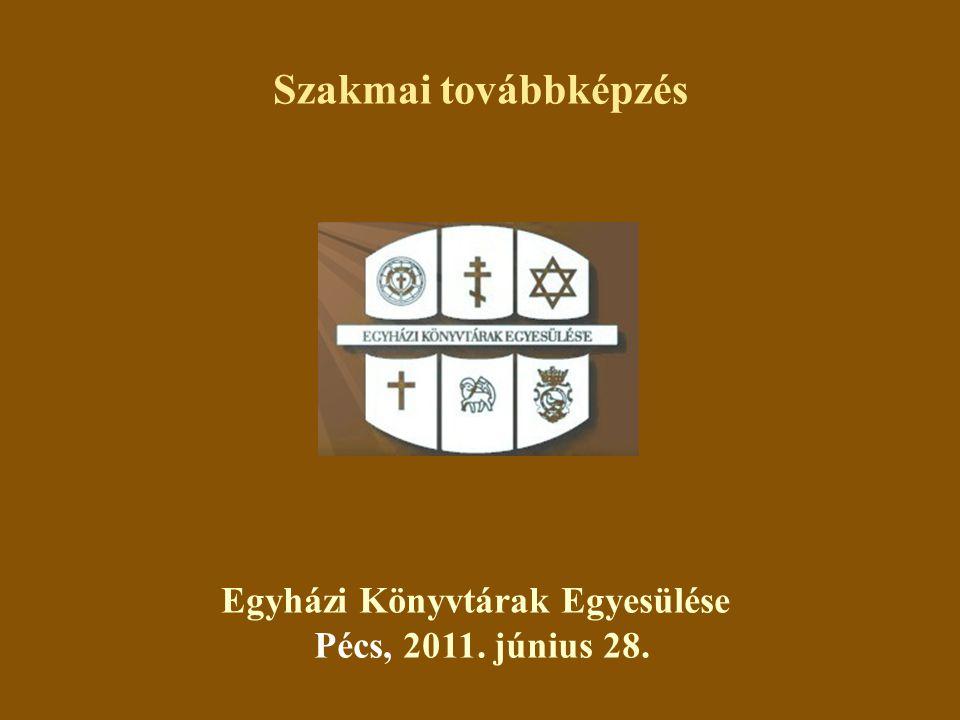 Egyházi Könyvtárak Egyesülése Pécs, 2011. június 28. Szakmai továbbképzés