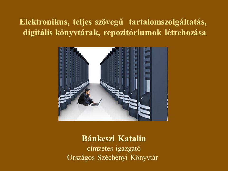 Elektronikus, teljes szövegű tartalomszolgáltatás, digitális könyvtárak, repozitóriumok létrehozása Bánkeszi Katalin címzetes igazgató Országos Széchényi Könyvtár