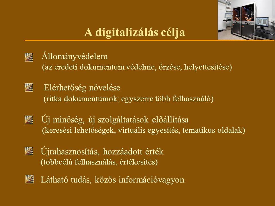 A digitalizálás célja Állományvédelem (az eredeti dokumentum védelme, őrzése, helyettesítése) Elérhetőség növelése (ritka dokumentumok; egyszerre több felhasználó) Új minőség, új szolgáltatások előállítása (keresési lehetőségek, virtuális egyesítés, tematikus oldalak) Látható tudás, közös információvagyon Újrahasznosítás, hozzáadott érték (többcélú felhasználás, értékesítés)