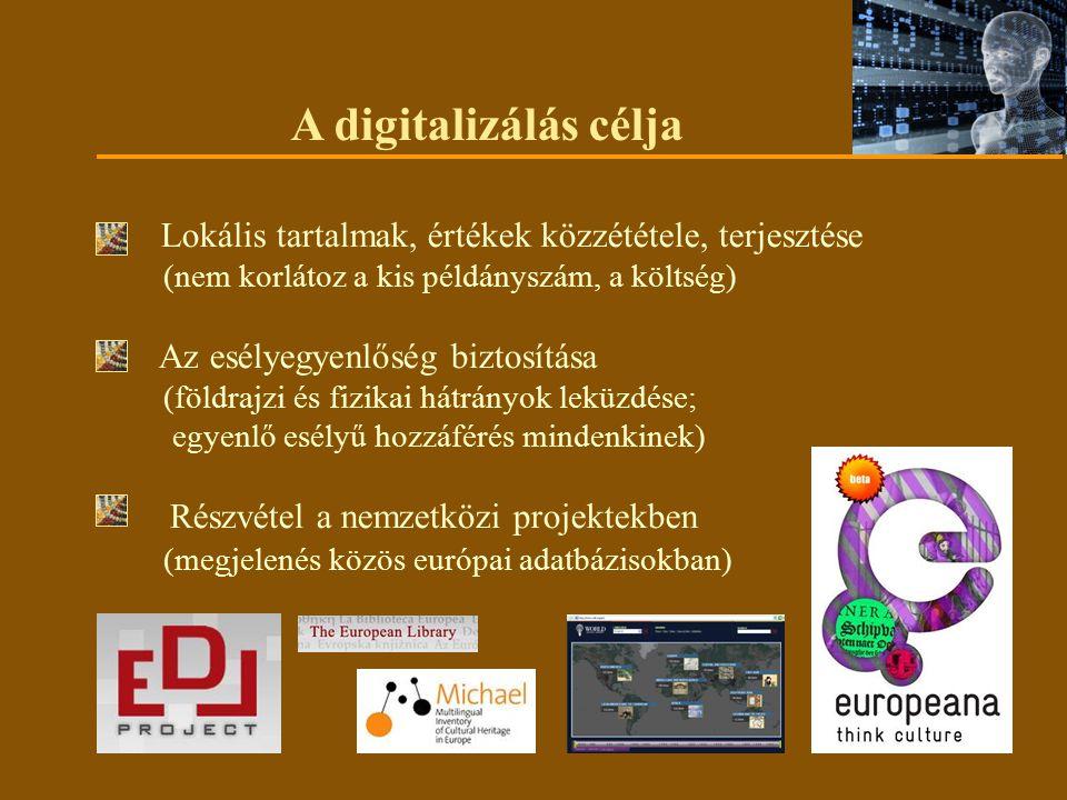 A digitalizálás célja Lokális tartalmak, értékek közzététele, terjesztése (nem korlátoz a kis példányszám, a költség) Az esélyegyenlőség biztosítása (földrajzi és fizikai hátrányok leküzdése; egyenlő esélyű hozzáférés mindenkinek) Részvétel a nemzetközi projektekben (megjelenés közös európai adatbázisokban)