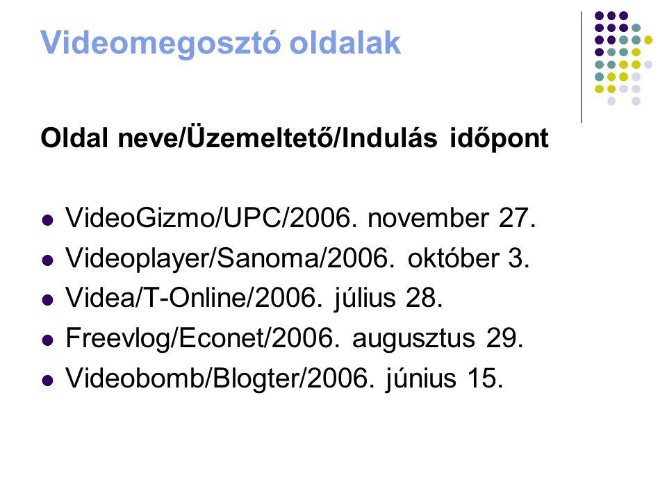Videomegosztó oldalak Oldal neve/Üzemeltető/Indulás időpont VideoGizmo/UPC/2006. november 27. Videoplayer/Sanoma/2006. október 3. Videa/T-Online/2006.